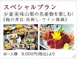 スペシャル特別プラン&少量美味《鮑の煮貝・馬刺し・和牛しゃぶ2》山梨の名産物を楽しむ!お一人様 9,000円(税別)より